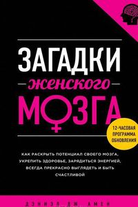 Дэниел Амен Загадки женского мозга (Unleash the Power of the Female Brain: Supercharging Yours for Better Health, Energy, Mood, Focus, and Sex)